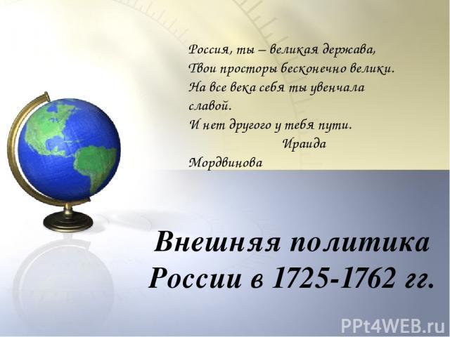 Внешняя политика России в 1725-1762 гг. Россия, ты – великая держава, Твои просторы бесконечно велики. На все века себя ты увенчала славой. И нет другого у тебя пути. Ираида Мордвинова