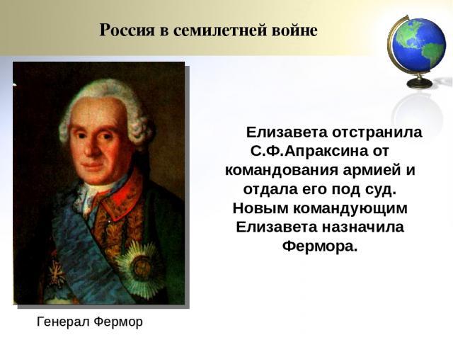 Елизавета отстранила С.Ф.Апраксина от командования армией и отдала его под суд. Новым командующим Елизавета назначила Фермора. Генерал Фермор Россия в семилетней войне