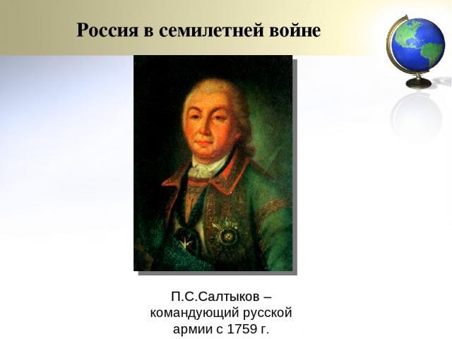 П.С.Салтыков – командующий русской армии с 1759 г. Россия в семилетней войне