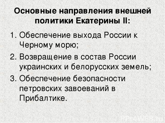 Основные направления внешней политики Екатерины II: Обеспечение выхода России к Черному морю; Возвращение в состав России украинских и белорусских земель; Обеспечение безопасности петровских завоеваний в Прибалтике.