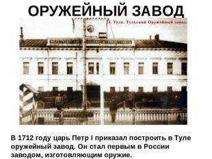 ОРУЖЕЙНЫЙ ЗАВОД В 1712 году царь Петр I приказал построить в Туле оружейный заво
