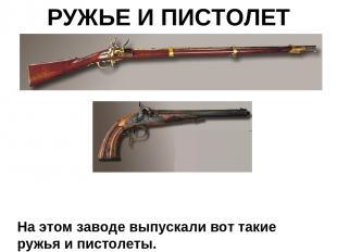 РУЖЬЕ И ПИСТОЛЕТ На этом заводе выпускали вот такие ружья и пистолеты.