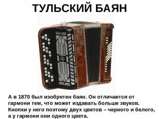 ТУЛЬСКИЙ БАЯН А в 1870 был изобретен баян. Он отличается от гармони тем, что мож