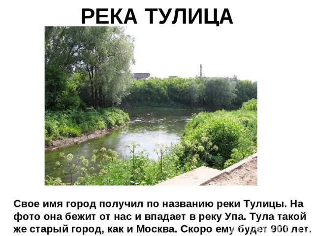 РЕКА ТУЛИЦА Свое имя город получил по названию реки Тулицы. На фото она бежит от нас и впадает в реку Упа. Тула такой же старый город, как и Москва. Скоро ему будет 900 лет.