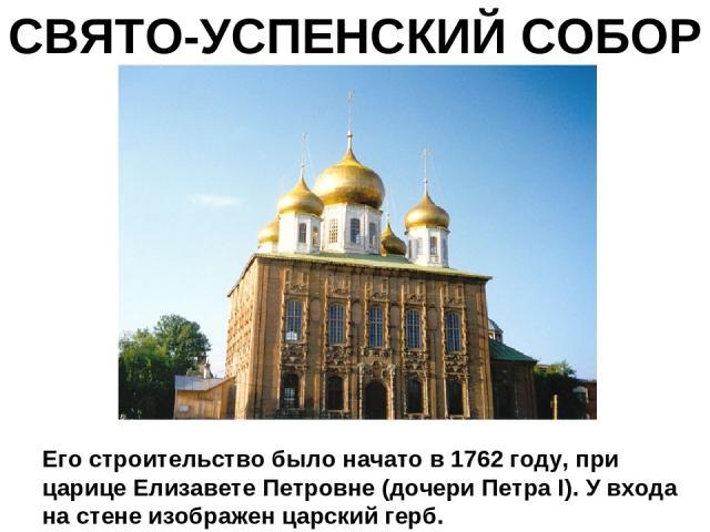 СВЯТО-УСПЕНСКИЙ СОБОР Его строительство было начато в 1762 году, при царице Елизавете Петровне (дочери Петра I). У входа на стене изображен царский герб.