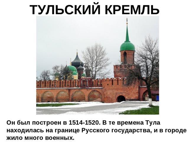 ТУЛЬСКИЙ КРЕМЛЬ Он был построен в 1514-1520. В те времена Тула находилась на границе Русского государства, и в городе жило много военных.