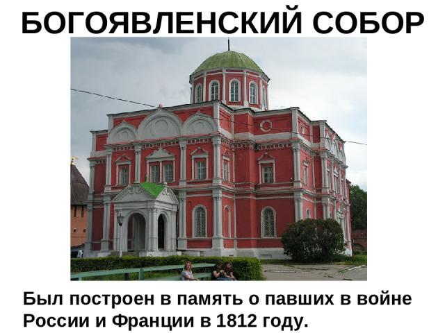 БОГОЯВЛЕНСКИЙ СОБОР Был построен в память о павших в войне России и Франции в 1812 году.