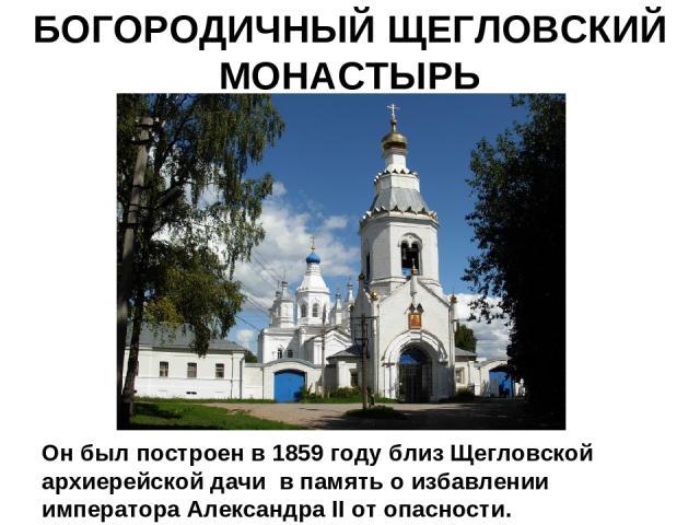 БОГОРОДИЧНЫЙ ЩЕГЛОВСКИЙ МОНАСТЫРЬ Он был построен в 1859 году близ Щегловской архиерейской дачи в память о избавлении императора Александра II от опасности.