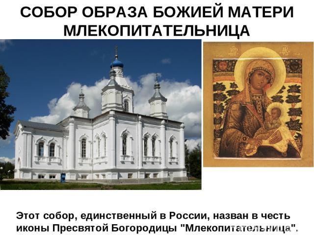 СОБОР ОБРАЗА БОЖИЕЙ МАТЕРИ МЛЕКОПИТАТЕЛЬНИЦА Этот собор, единственный в России, назван в честь иконы Пресвятой Богородицы