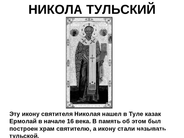 НИКОЛА ТУЛЬСКИЙ Эту икону святителя Николая нашел в Туле казак Ермолай в начале 16 века. В память об этом был построен храм святителю, а икону стали называть тульской.
