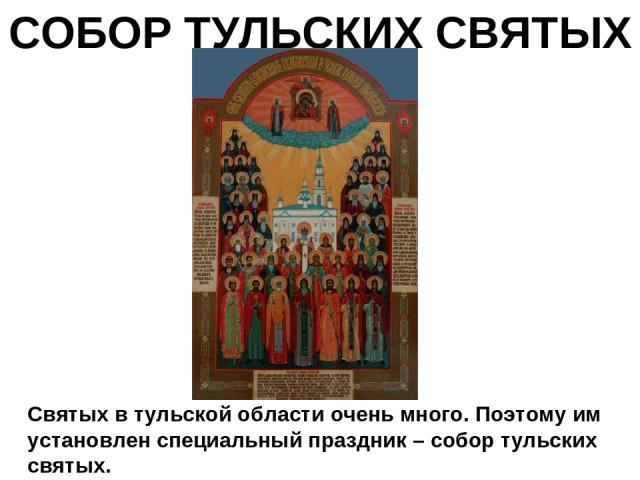 СОБОР ТУЛЬСКИХ СВЯТЫХ Святых в тульской области очень много. Поэтому им установлен специальный праздник – собор тульских святых.