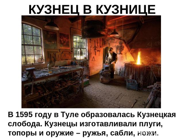 КУЗНЕЦ В КУЗНИЦЕ В 1595 году в Туле образовалась Кузнецкая слобода. Кузнецы изготавливали плуги, топоры и оружие – ружья, сабли, ножи.
