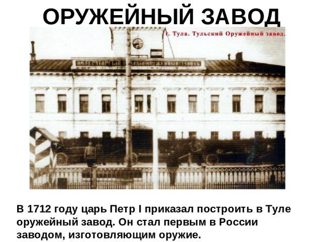 ОРУЖЕЙНЫЙ ЗАВОД В 1712 году царь Петр I приказал построить в Туле оружейный завод. Он стал первым в России заводом, изготовляющим оружие.