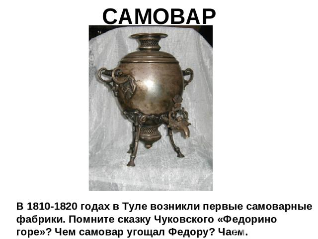 САМОВАР В 1810-1820 годах в Туле возникли первые самоварные фабрики. Помните сказку Чуковского «Федорино горе»? Чем самовар угощал Федору? Чаем.