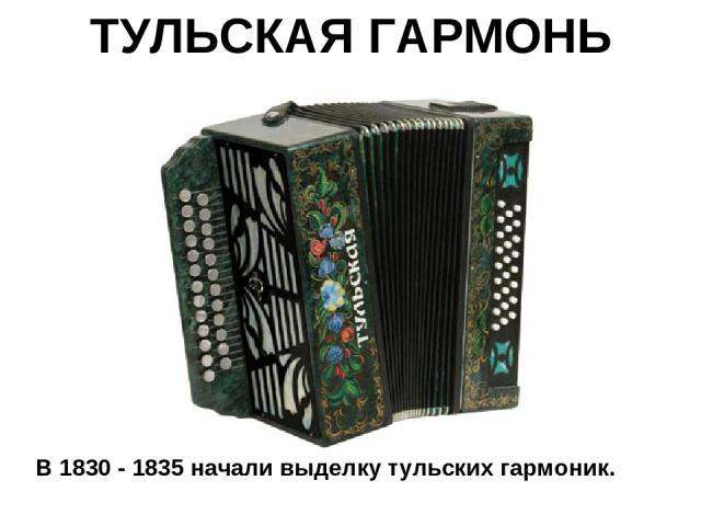 ТУЛЬСКАЯ ГАРМОНЬ В 1830 - 1835 начали выделку тульских гармоник.