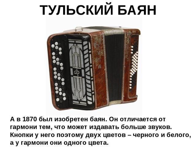 ТУЛЬСКИЙ БАЯН А в 1870 был изобретен баян. Он отличается от гармони тем, что может издавать больше звуков. Кнопки у него поэтому двух цветов – черного и белого, а у гармони они одного цвета.