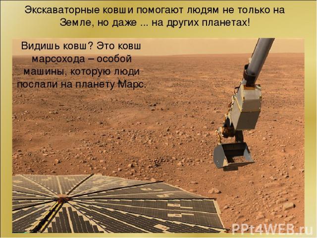 Экскаваторные ковши помогают людям не только на Земле, но даже ... на других планетах! Видишь ковш? Это ковш марсохода – особой машины, которую люди послали на планету Марс.