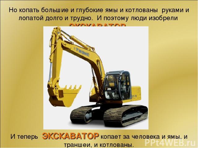 Но копать большие и глубокие ямы и котлованы руками и лопатой долго и трудно. И поэтому люди изобрели ЭКСКАВАТОР . И теперь ЭКСКАВАТОР копает за человека и ямы, и траншеи, и котлованы.