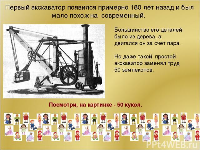 Первый экскаватор появился примерно 180 лет назад и был мало похож на современный. Посмотри, на картинке - 50 кукол. Большинство его деталей было из дерева, а двигался он за счет пара. Но даже такой простой экскаватор заменял труд 50 землекопов.
