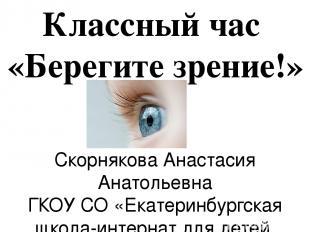 Классный час «Берегите зрение!» Скорнякова Анастасия Анатольевна ГКОУ СО «Екатер