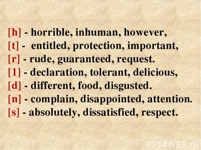 [h] - horrible, inhuman, however, [t] - entitled, protection, important, [r] - rude, guaranteed, request. [1] - declaration, tolerant, delicious, [d] - different, food, disgusted. [n] - complain, disappointed, attention. [s] - absolutely, dissatisfi…