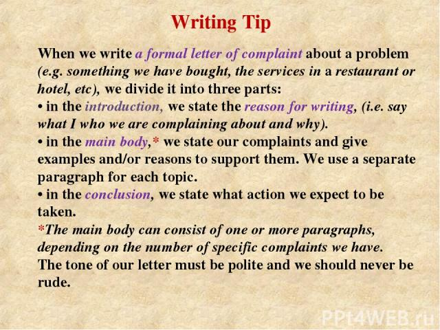 When we write a formal letter of complaint about a problem (e.g. something we have bought, the services in a restaurant or hotel, etc), we divide it into three parts: • in the introduction, we state the reason for writing, (i.e. say what I who we ar…