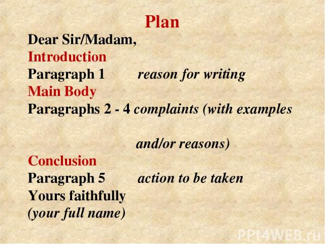 Dear Sir/Madam, Introduction Paragraph 1 reason for writing Main Body Paragraphs 2 - 4 complaints (with examples and/or reasons) Conclusion Paragraph 5 action to be taken Yours faithfully (your full name) Plan