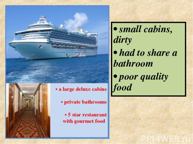 PRINCESS LINES • a large deluxe cabins • private bathrooms • 5 star restaurant with gourmet food • small cabins, dirty • had to share a bathroom • poor quality food