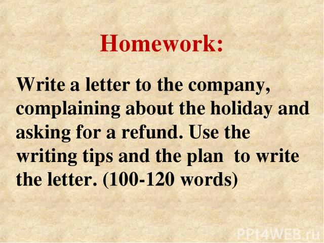 Write a letter to the company, complaining about the holiday and asking for a refund. Use the writing tips and the plan to write the letter. (100-120 words) Homework: