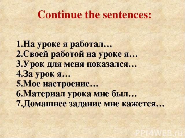 Continue the sentences: 1.На уроке я работал… 2.Своей работой на уроке я… 3.Урок для меня показался… 4.За урок я… 5.Мое настроение… 6.Материал урока мне был… 7.Домашнее задание мне кажется…