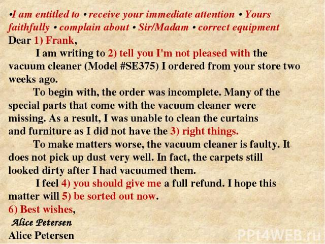 •I am entitled to • receive your immediate attention • Yours faithfully • complain about • Sir/Madam • correct equipment Dear 1) Frank, I am writing to 2) tell you I'm not pleased with the vacuum cleaner (Model #SE375) I ordered from your store two …