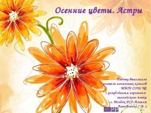 Осенние цветы. Астры Работу выполнила учитель начальных классов МБОУ СОШ №1 с уг