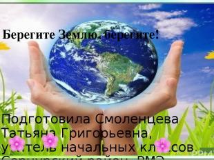 Берегите Землю, берегите! Подготовила Смоленцева Татьяна Григорьевна, учитель на