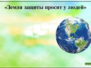 «Земля защиты просит у людей» Вот она летит, маленькая такая. Вот она грустит, В