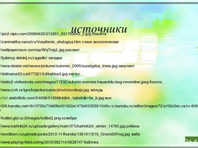 источники http://pic2.nipic.com/20090420/213291_031703042_2.jpg планета http://zanimatika.narod.ru/Vospitanie_ekologiya.htm стихи экологические http://wallpapercave.com/wp/WqTmjyL.jpg рассвет http://ljubimyj-detskij.ru/zagadki/-загадки http://www.de…