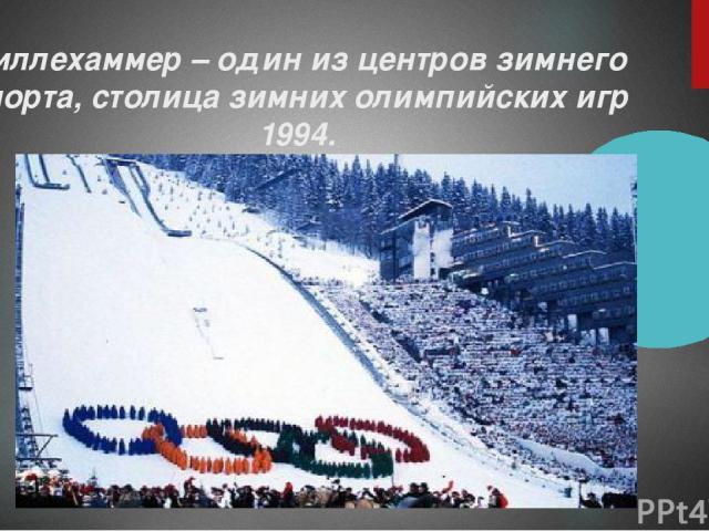 Лиллехаммер – один из центров зимнего спорта, столица зимних олимпийских игр 1994.