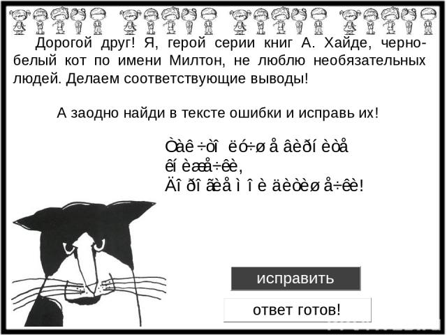 Дорогой друг! Я, герой серии книг А. Хайде, черно-белый кот по имени Милтон, не люблю необязательных людей. Делаем соответствующие выводы! А заодно найди в тексте ошибки и исправь их!