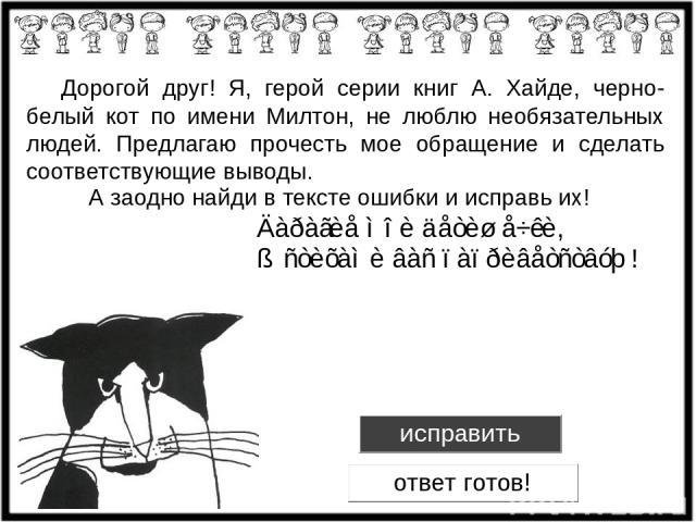 Дорогой друг! Я, герой серии книг А. Хайде, черно-белый кот по имени Милтон, не люблю необязательных людей. Предлагаю прочесть мое обращение и сделать соответствующие выводы. А заодно найди в тексте ошибки и исправь их!