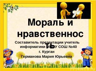 Мораль и нравственность Составитель презентации учитель информатики МБОУ СОШ №40