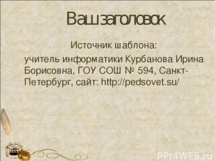 Ваш заголовок Источник шаблона: учитель информатики Курбанова Ирина Борисовна, Г