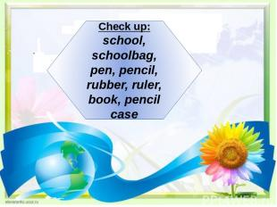 Check up: school, schoolbag, pen, pencil, rubber, ruler, book, pencil case