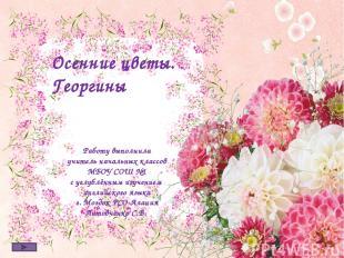 Осенние цветы. Георгины Работу выполнила учитель начальных классов МБОУ СОШ №1 с