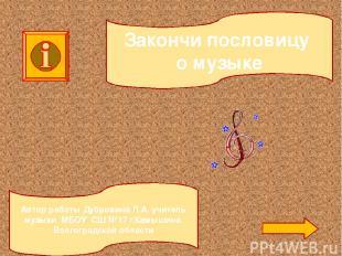 Закончи пословицу о музыке Автор работы Дубровина Л.А. учитель музыки МБОУ СШ №1