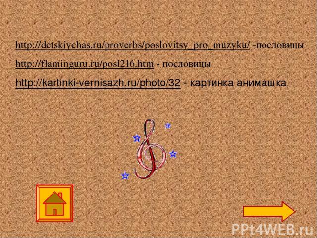 http://detskiychas.ru/proverbs/poslovitsy_pro_muzyku/ -пословицы http://flaminguru.ru/posl216.htm - пословицы http://kartinki-vernisazh.ru/photo/32 - картинка анимашка