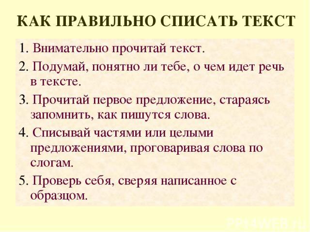 КАК ПРАВИЛЬНО СПИСАТЬ ТЕКСТ 1. Внимательно прочитай текст. 2. Подумай, понятно ли тебе, о чем идет речь в тексте. 3. Прочитай первое предложение, стараясь запомнить, как пишутся слова. 4. Списывай частями или целыми предложениями, проговаривая слова…