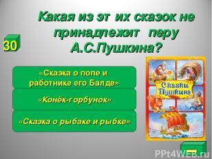 Какая из этих сказок не принадлежит перу А.С.Пушкина? «Сказка о рыбаке и рыбке»