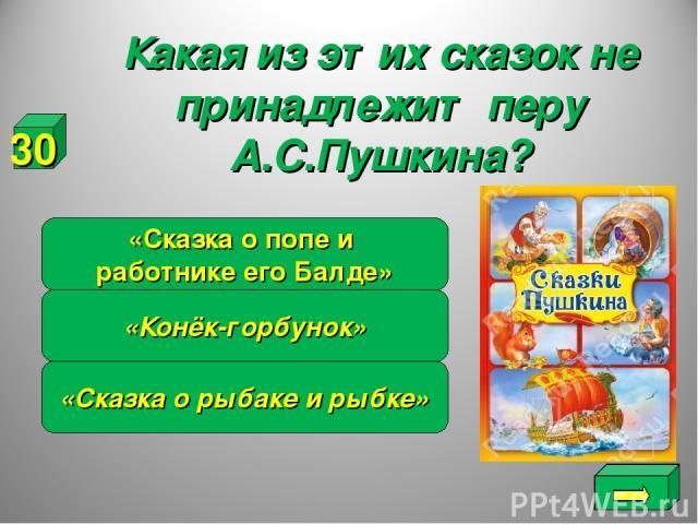 Какая из этих сказок не принадлежит перу А.С.Пушкина? «Сказка о рыбаке и рыбке» «Конёк-горбунок» «Сказка о попе и работнике его Балде» 30