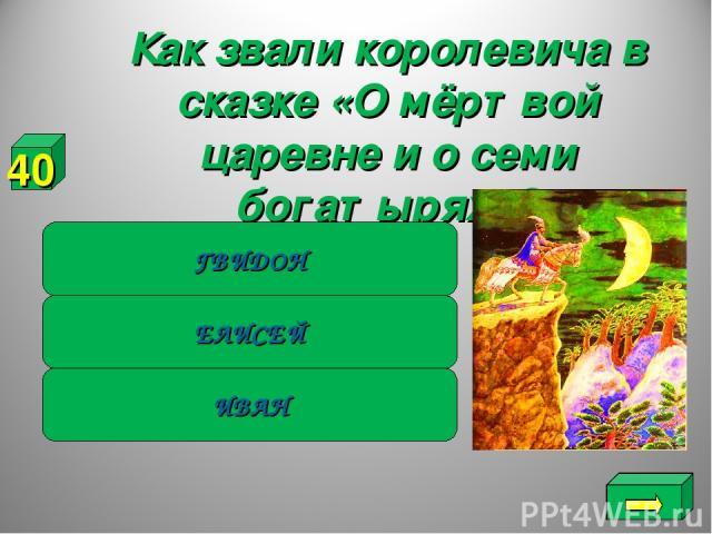 Как звали королевича в сказке «О мёртвой царевне и о семи богатырях»? ИВАН ЕЛИСЕЙ ГВИДОН 40