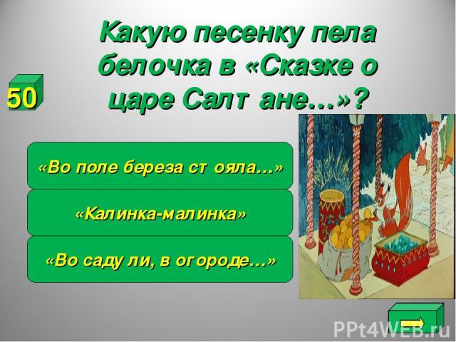 «Калинка-малинка» «Во саду ли, в огороде…» «Во поле береза стояла…» 50 Какую песенку пела белочка в «Сказке о царе Салтане…»?