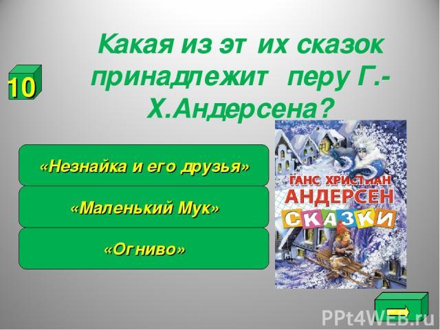 Какая из этих сказок принадлежит перу Г.-Х.Андерсена? «Огниво» «Маленький Мук» «Незнайка и его друзья» 10